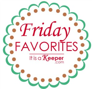 Friday Favorites - It is a Keeper