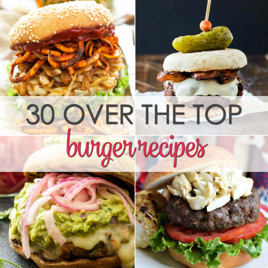 30 Over the Top Burgers - these easy burger recipes will have your family drooling