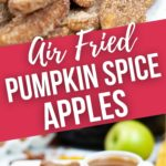 Close up and side view of Pumpkin Spice Air Fried Apples.